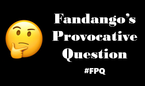 Fandango's Provocative Question # FPQ