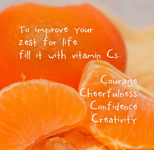 toheerfulness confidence creativitycour zest for life fill it with vitamin Cs courage