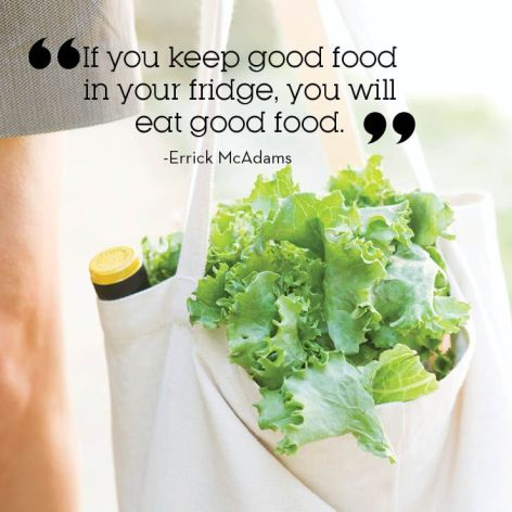 if you keep good food in your fridge you will eat good food