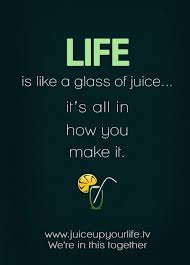 LIFE IS LIKE A GLASS OF JUICE