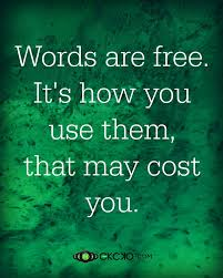 words are free it's how you use them that may cost you